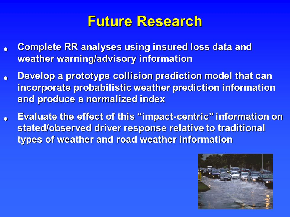 Future Research Complete RR analyses using insured loss data and weather warning/advisory information Complete RR analyses using insured loss data and weather warning/advisory information Develop a prototype collision prediction model that can incorporate probabilistic weather prediction information and produce a normalized index Develop a prototype collision prediction model that can incorporate probabilistic weather prediction information and produce a normalized index Evaluate the effect of this impact-centric information on stated/observed driver response relative to traditional types of weather and road weather information Evaluate the effect of this impact-centric information on stated/observed driver response relative to traditional types of weather and road weather information