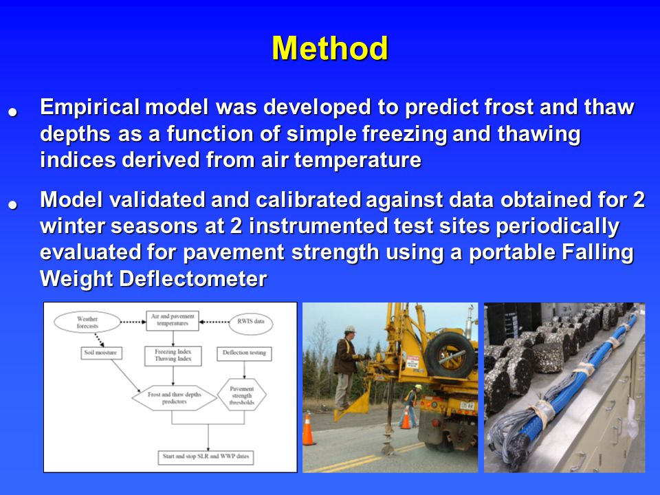 Method Empirical model was developed to predict frost and thaw depths as a function of simple freezing and thawing indices derived from air temperature Empirical model was developed to predict frost and thaw depths as a function of simple freezing and thawing indices derived from air temperature Model validated and calibrated against data obtained for 2 winter seasons at 2 instrumented test sites periodically evaluated for pavement strength using a portable Falling Weight Deflectometer Model validated and calibrated against data obtained for 2 winter seasons at 2 instrumented test sites periodically evaluated for pavement strength using a portable Falling Weight Deflectometer