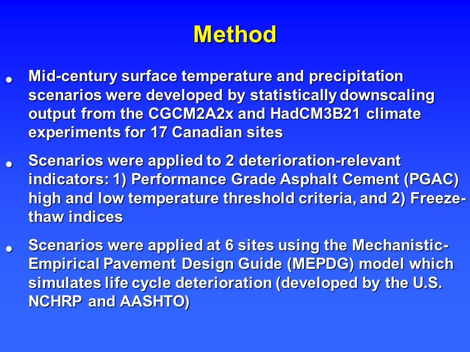 Method Mid-century surface temperature and precipitation scenarios were developed by statistically downscaling output from the CGCM2A2x and HadCM3B21 climate experiments for 17 Canadian sites Mid-century surface temperature and precipitation scenarios were developed by statistically downscaling output from the CGCM2A2x and HadCM3B21 climate experiments for 17 Canadian sites Scenarios were applied to 2 deterioration-relevant indicators: 1) Performance Grade Asphalt Cement (PGAC) high and low temperature threshold criteria, and 2) Freeze- thaw indices Scenarios were applied to 2 deterioration-relevant indicators: 1) Performance Grade Asphalt Cement (PGAC) high and low temperature threshold criteria, and 2) Freeze- thaw indices Scenarios were applied at 6 sites using the Mechanistic- Empirical Pavement Design Guide (MEPDG) model which simulates life cycle deterioration (developed by the U.S.