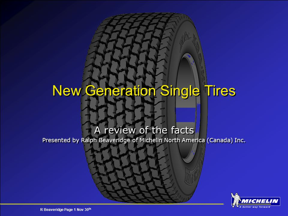 R Beaveridge Page 1 Nov 30 th New Generation Single Tires A review of the facts Presented by Ralph Beaveridge of Michelin North America (Canada) Inc.