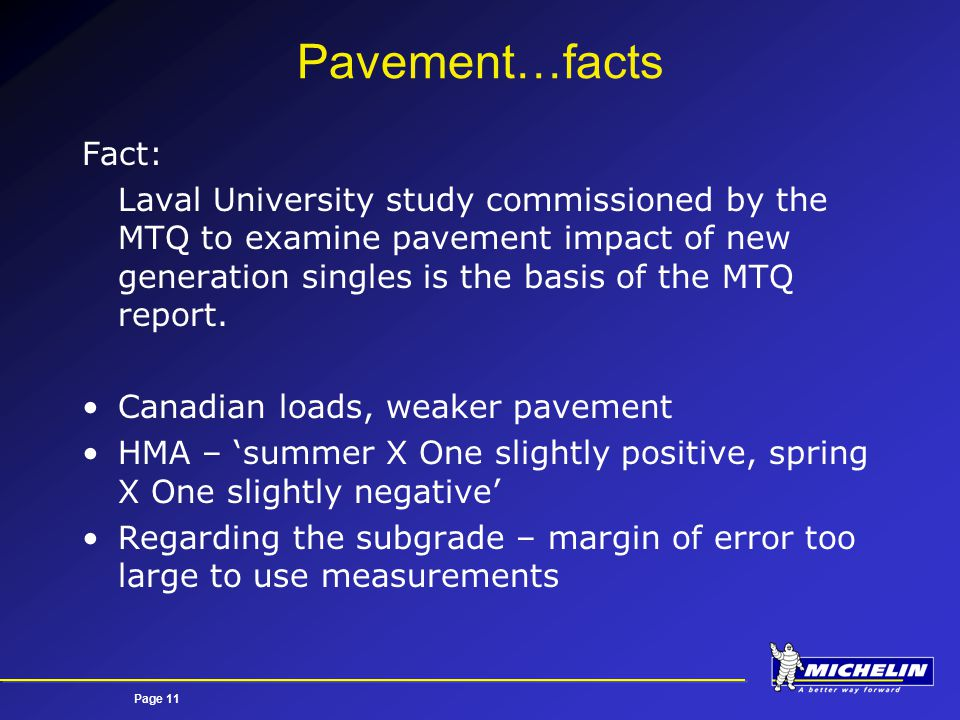 Page 11 Pavement…facts Fact: Laval University study commissioned by the MTQ to examine pavement impact of new generation singles is the basis of the MTQ report.