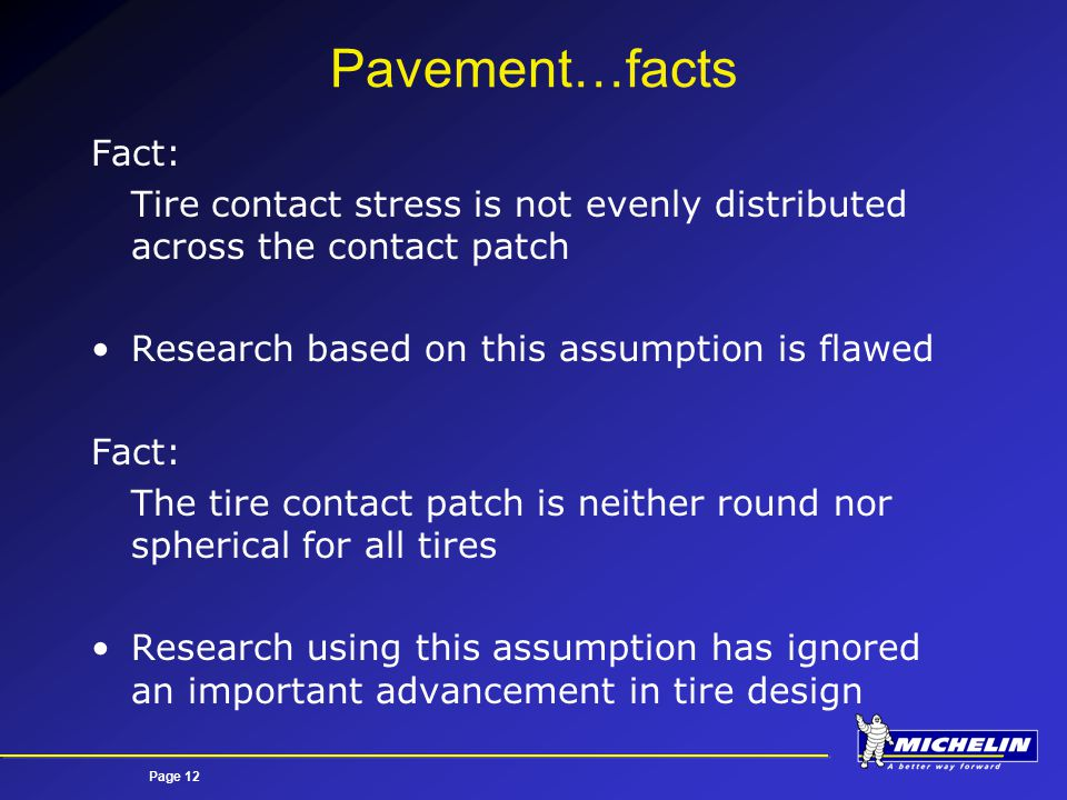 Page 12 Pavement…facts Fact: Tire contact stress is not evenly distributed across the contact patch Research based on this assumption is flawed Fact: The tire contact patch is neither round nor spherical for all tires Research using this assumption has ignored an important advancement in tire design