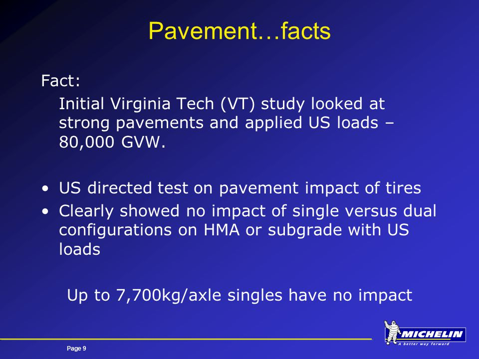 Page 9 Pavement…facts Fact: Initial Virginia Tech (VT) study looked at strong pavements and applied US loads – 80,000 GVW.