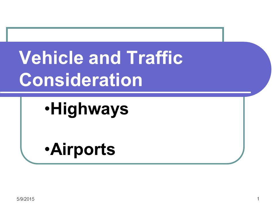 Vehicle and Traffic Consideration CEE 320 Steve Muench 5/9/2015 1 Highways Airports