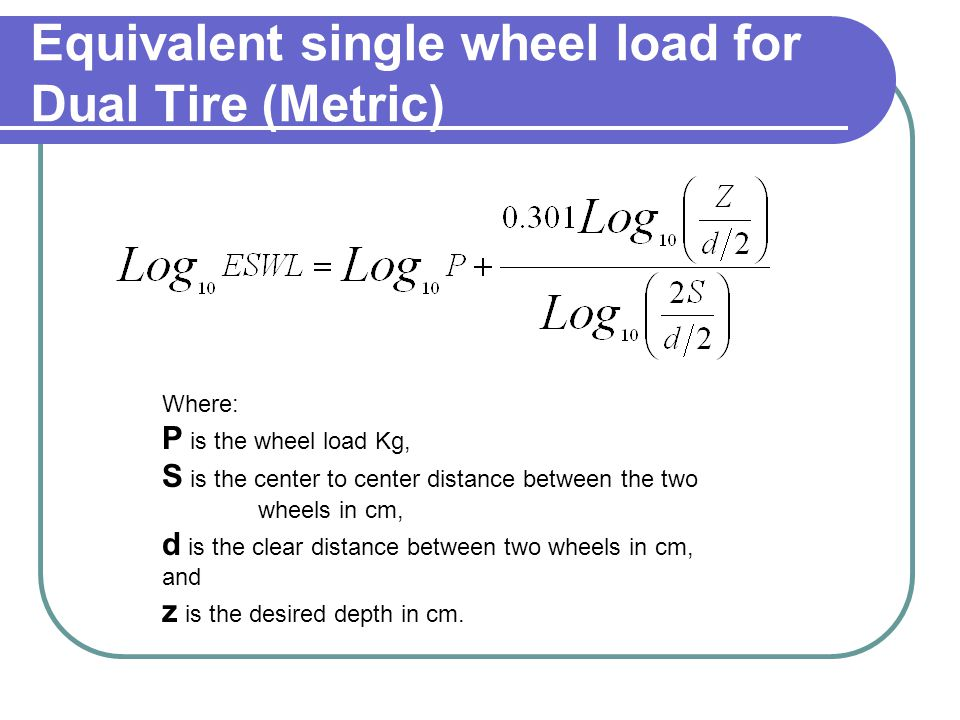 Equivalent single wheel load for Dual Tire (Metric) Where: P is the wheel load Kg, S is the center to center distance between the two wheels in cm, d is the clear distance between two wheels in cm, and z is the desired depth in cm.