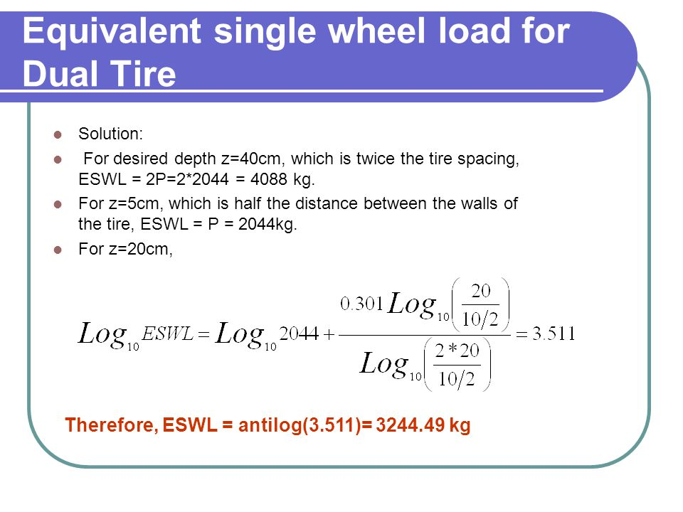 Equivalent single wheel load for Dual Tire Solution: For desired depth z=40cm, which is twice the tire spacing, ESWL = 2P=2*2044 = 4088 kg.