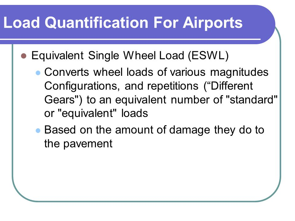 Load Quantification For Airports Equivalent Single Wheel Load (ESWL) Converts wheel loads of various magnitudes Configurations, and repetitions ( Different Gears ) to an equivalent number of standard or equivalent loads Based on the amount of damage they do to the pavement