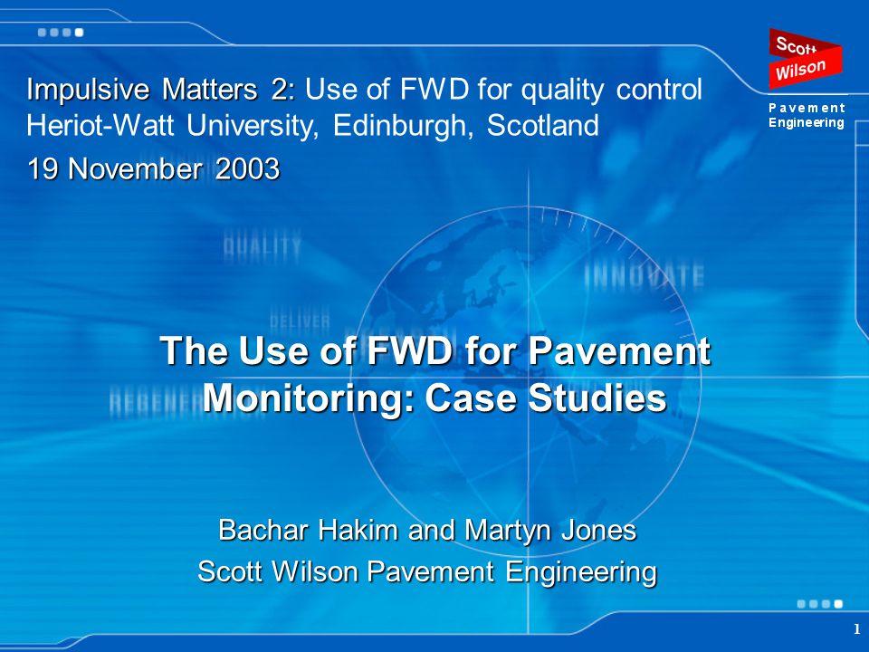 1 The Use of FWD for Pavement Monitoring: Case Studies Bachar Hakim and Martyn Jones Scott Wilson Pavement Engineering Impulsive Matters 2: Impulsive