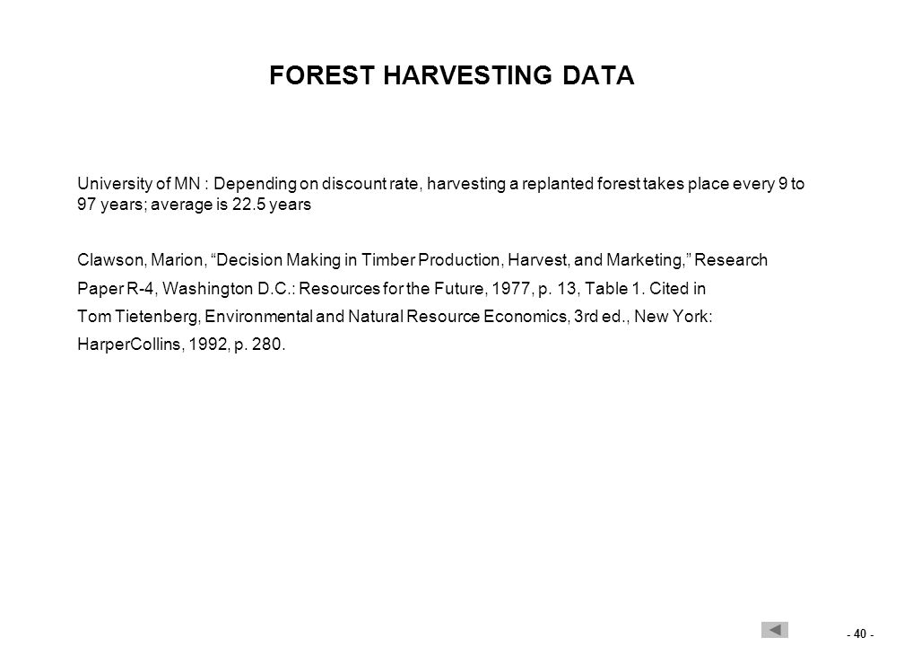 - 40 - FOREST HARVESTING DATA University of MN : Depending on discount rate, harvesting a replanted forest takes place every 9 to 97 years; average is 22.5 years Clawson, Marion, Decision Making in Timber Production, Harvest, and Marketing, Research Paper R-4, Washington D.C.: Resources for the Future, 1977, p.