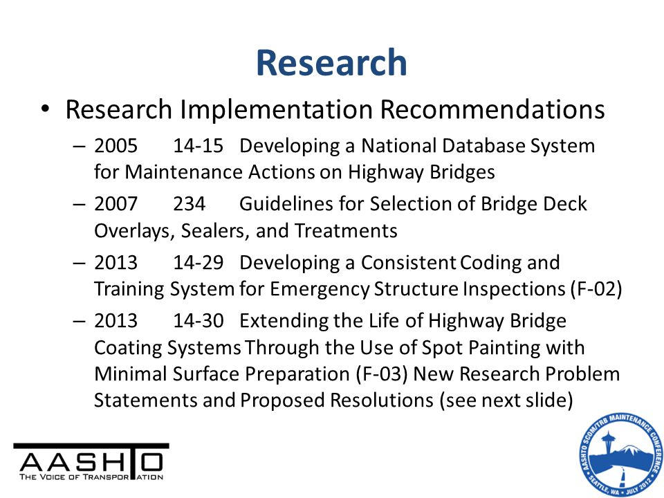 Research Research Implementation Recommendations – 200514-15Developing a National Database System for Maintenance Actions on Highway Bridges – 2007234Guidelines for Selection of Bridge Deck Overlays, Sealers, and Treatments – 201314-29Developing a Consistent Coding and Training System for Emergency Structure Inspections (F-02) – 201314-30Extending the Life of Highway Bridge Coating Systems Through the Use of Spot Painting with Minimal Surface Preparation (F-03) New Research Problem Statements and Proposed Resolutions (see next slide)