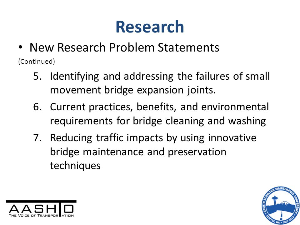 Research New Research Problem Statements (Continued) 5.Identifying and addressing the failures of small movement bridge expansion joints. 6.Current pr
