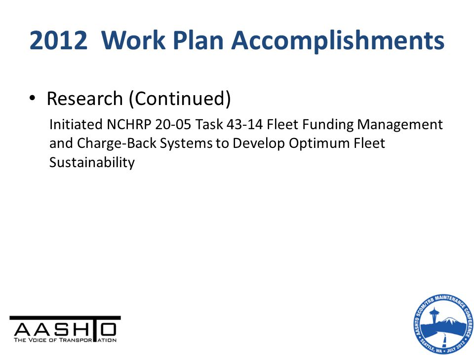 2012 Work Plan Accomplishments Research (Continued) Initiated NCHRP 20-05 Task 43-14 Fleet Funding Management and Charge-Back Systems to Develop Optim