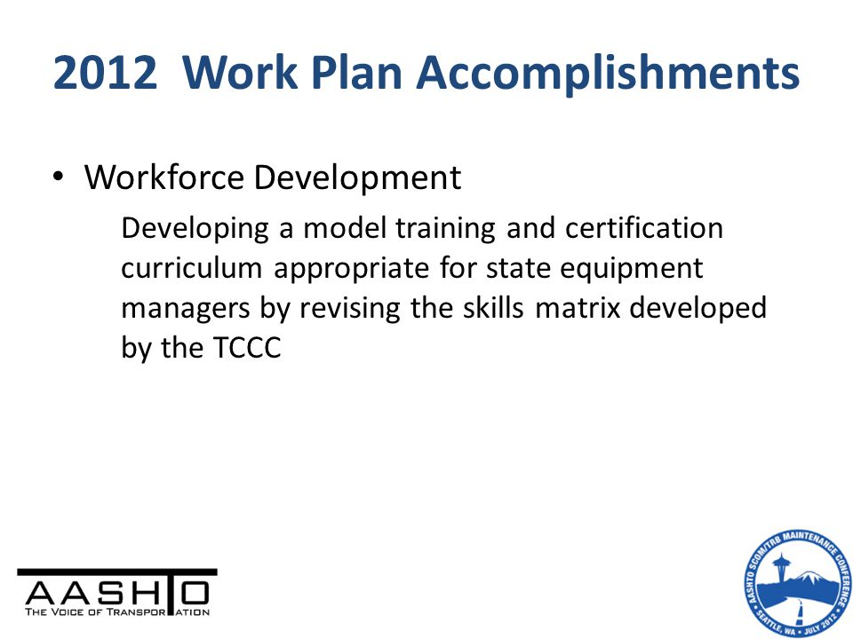 2012 Work Plan Accomplishments Workforce Development Developing a model training and certification curriculum appropriate for state equipment managers by revising the skills matrix developed by the TCCC