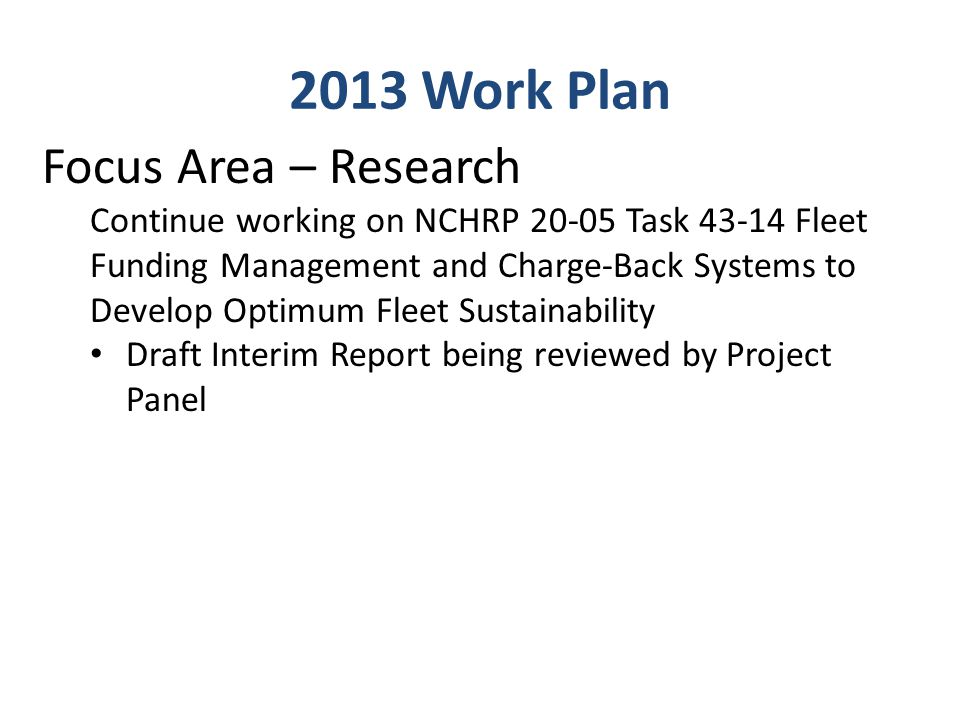 2013 Work Plan Focus Area – Research Continue working on NCHRP 20-05 Task 43-14 Fleet Funding Management and Charge-Back Systems to Develop Optimum Fleet Sustainability Draft Interim Report being reviewed by Project Panel