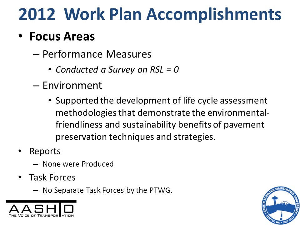 2012 Work Plan Accomplishments Focus Areas – Performance Measures Conducted a Survey on RSL = 0 – Environment Supported the development of life cycle assessment methodologies that demonstrate the environmental- friendliness and sustainability benefits of pavement preservation techniques and strategies.