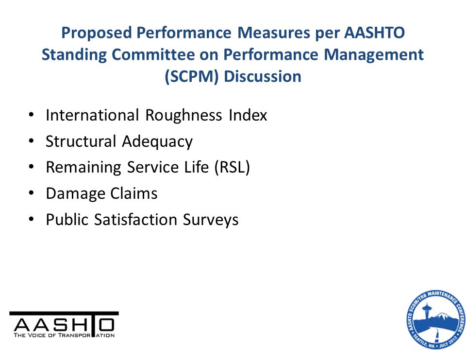Proposed Performance Measures per AASHTO Standing Committee on Performance Management (SCPM) Discussion International Roughness Index Structural Adequacy Remaining Service Life (RSL) Damage Claims Public Satisfaction Surveys