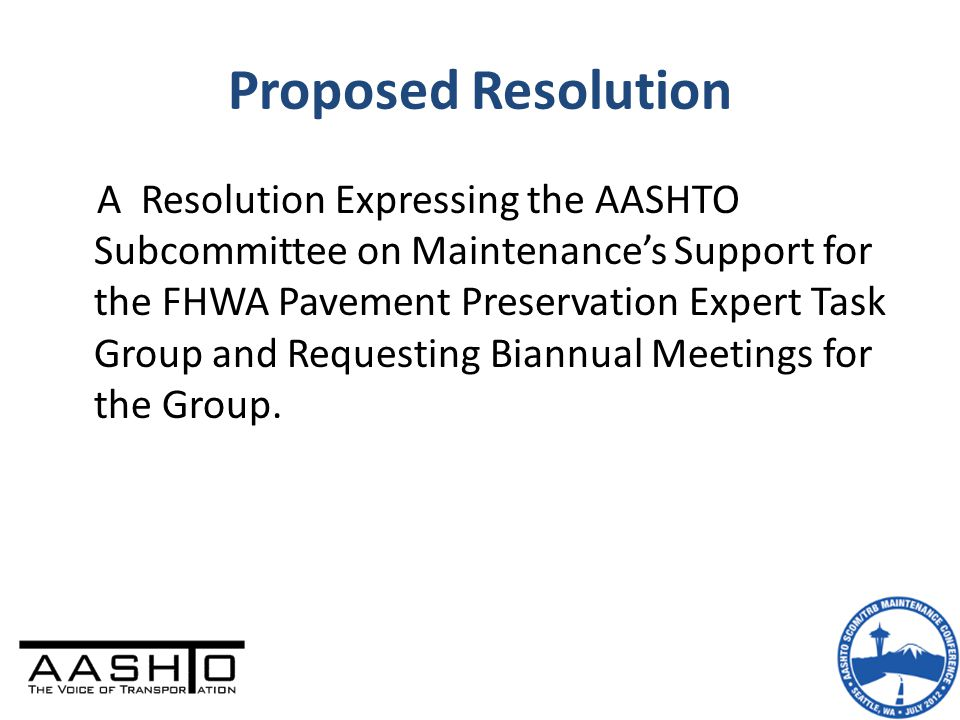 Proposed Resolution A Resolution Expressing the AASHTO Subcommittee on Maintenance's Support for the FHWA Pavement Preservation Expert Task Group and Requesting Biannual Meetings for the Group.