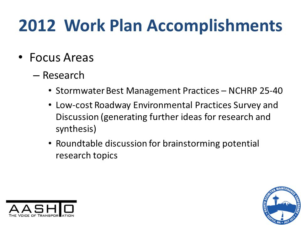 2012 Work Plan Accomplishments Focus Areas – Research Stormwater Best Management Practices – NCHRP 25-40 Low-cost Roadway Environmental Practices Survey and Discussion (generating further ideas for research and synthesis) Roundtable discussion for brainstorming potential research topics
