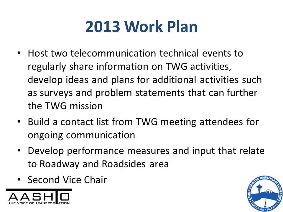 Host two telecommunication technical events to regularly share information on TWG activities, develop ideas and plans for additional activities such as surveys and problem statements that can further the TWG mission Build a contact list from TWG meeting attendees for ongoing communication Develop performance measures and input that relate to Roadway and Roadsides area Second Vice Chair 2013 Work Plan
