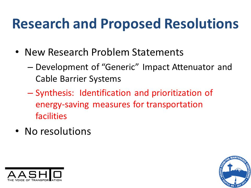 Research and Proposed Resolutions New Research Problem Statements – Development of Generic Impact Attenuator and Cable Barrier Systems – Synthesis: Identification and prioritization of energy-saving measures for transportation facilities No resolutions