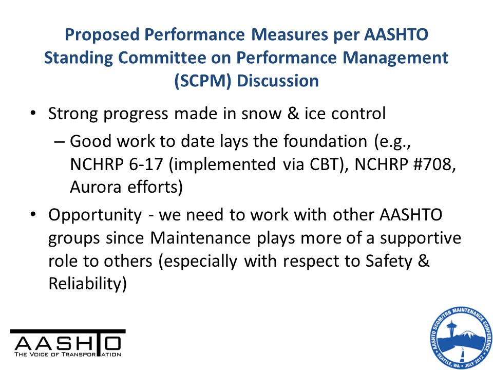 Proposed Performance Measures per AASHTO Standing Committee on Performance Management (SCPM) Discussion Strong progress made in snow & ice control – Good work to date lays the foundation (e.g., NCHRP 6-17 (implemented via CBT), NCHRP #708, Aurora efforts) Opportunity - we need to work with other AASHTO groups since Maintenance plays more of a supportive role to others (especially with respect to Safety & Reliability)