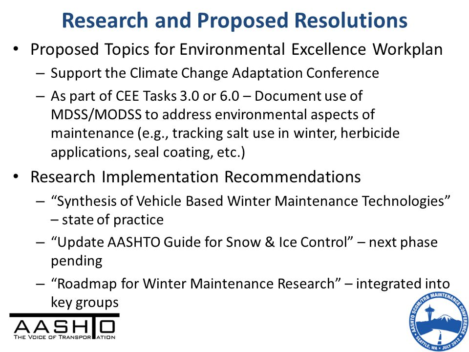 Research and Proposed Resolutions Proposed Topics for Environmental Excellence Workplan – Support the Climate Change Adaptation Conference – As part of CEE Tasks 3.0 or 6.0 – Document use of MDSS/MODSS to address environmental aspects of maintenance (e.g., tracking salt use in winter, herbicide applications, seal coating, etc.) Research Implementation Recommendations – Synthesis of Vehicle Based Winter Maintenance Technologies – state of practice – Update AASHTO Guide for Snow & Ice Control – next phase pending – Roadmap for Winter Maintenance Research – integrated into key groups