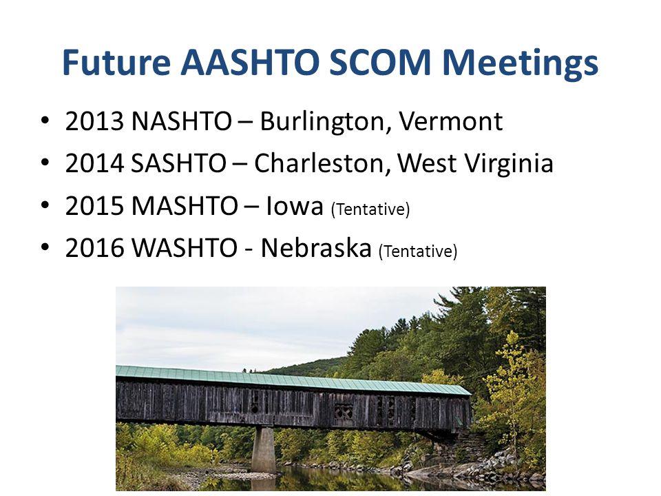 Future AASHTO SCOM Meetings 2013 NASHTO – Burlington, Vermont 2014 SASHTO – Charleston, West Virginia 2015 MASHTO – Iowa (Tentative) 2016 WASHTO - Neb