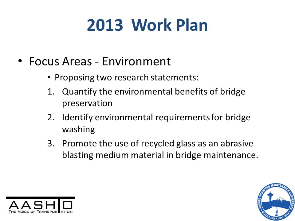 2013 Work Plan Focus Areas - Environment Proposing two research statements: 1.Quantify the environmental benefits of bridge preservation 2.Identify environmental requirements for bridge washing 3.Promote the use of recycled glass as an abrasive blasting medium material in bridge maintenance.