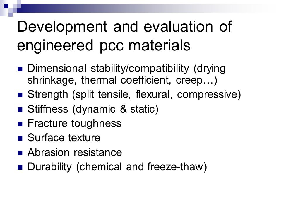 Development and evaluation of engineered pcc materials Dimensional stability/compatibility (drying shrinkage, thermal coefficient, creep…) Strength (split tensile, flexural, compressive) Stiffness (dynamic & static) Fracture toughness Surface texture Abrasion resistance Durability (chemical and freeze-thaw)