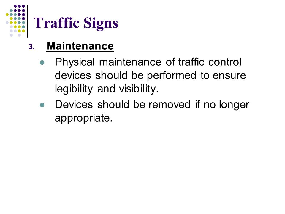 Traffic Signs 3. Maintenance Physical maintenance of traffic control devices should be performed to ensure legibility and visibility. Devices should b