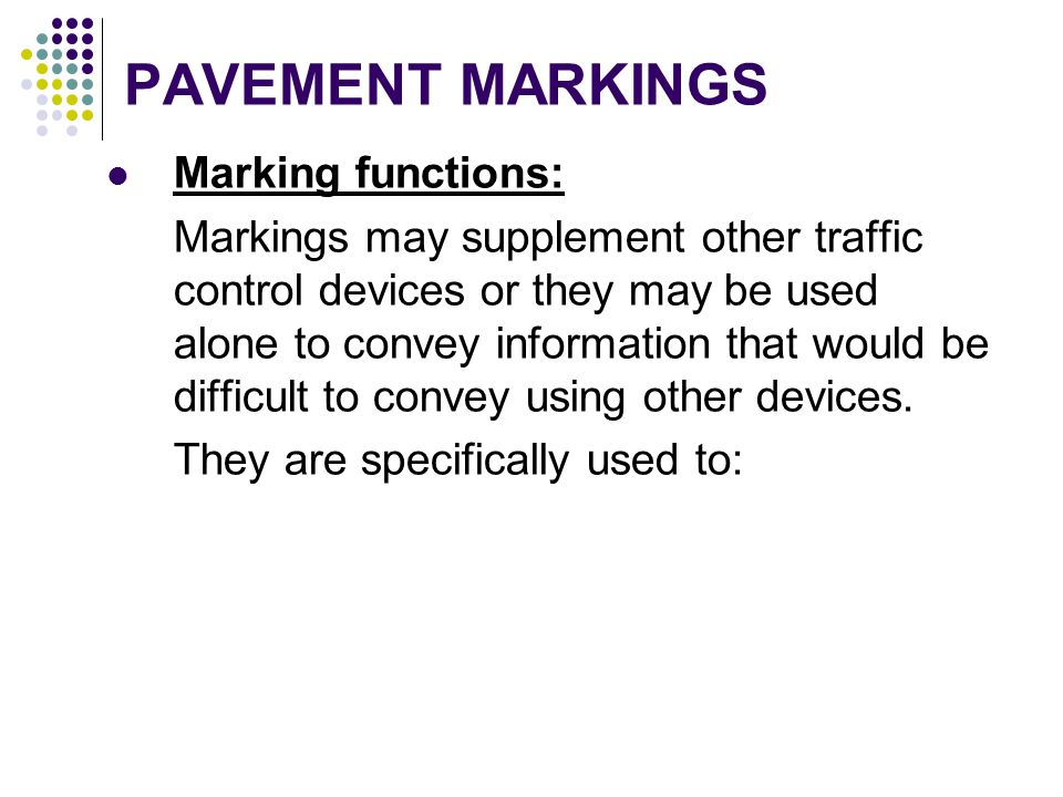 PAVEMENT MARKINGS Marking functions: Markings may supplement other traffic control devices or they may be used alone to convey information that would