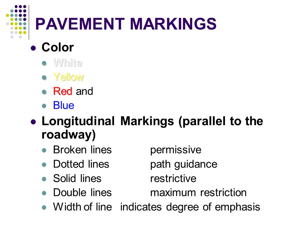 PAVEMENT MARKINGS Color White White Yellow Yellow Red Red and Blue Longitudinal Markings (parallel to the roadway) Broken linespermissive Dotted lines