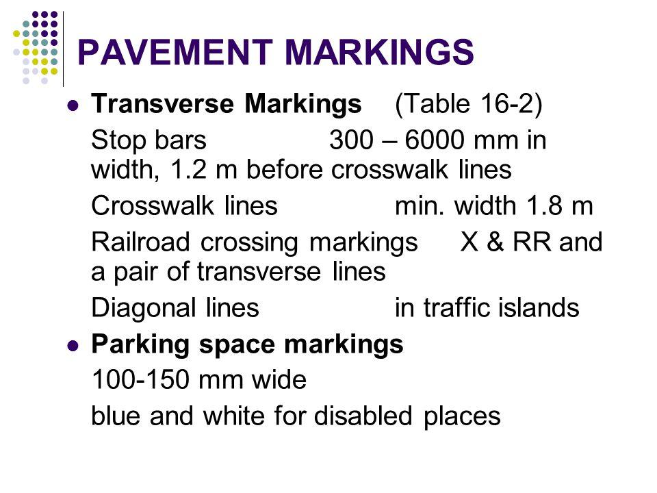 PAVEMENT MARKINGS Transverse Markings (Table 16-2) Stop bars300 – 6000 mm in width, 1.2 m before crosswalk lines Crosswalk linesmin. width 1.8 m Railr