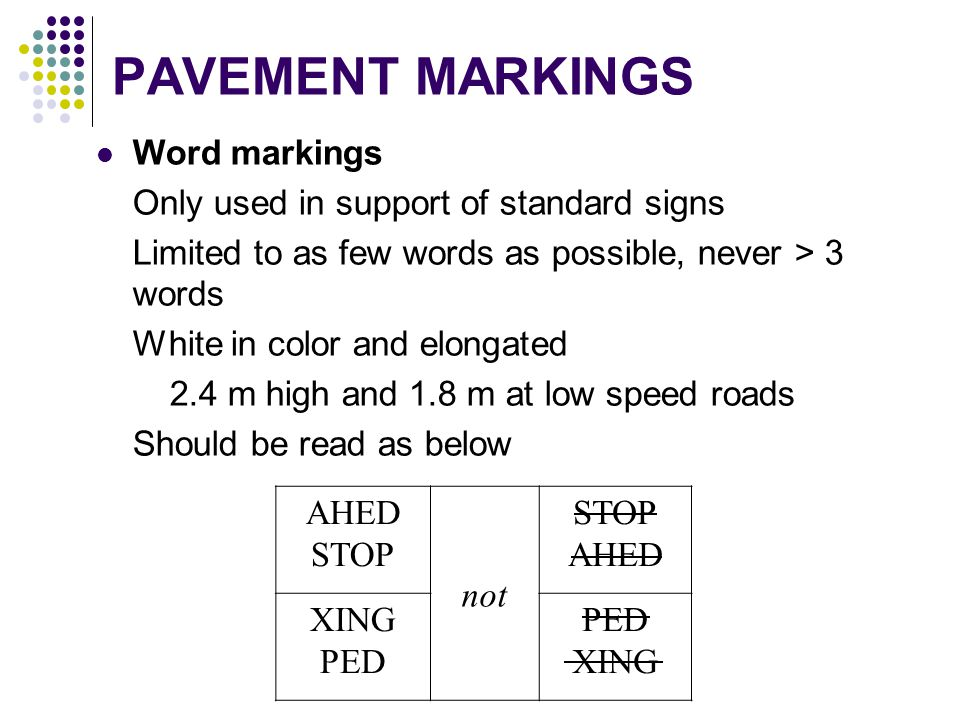 PAVEMENT MARKINGS Word markings Only used in support of standard signs Limited to as few words as possible, never > 3 words White in color and elongat