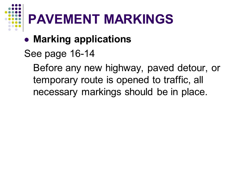 PAVEMENT MARKINGS Marking applications See page 16-14 Before any new highway, paved detour, or temporary route is opened to traffic, all necessary mar