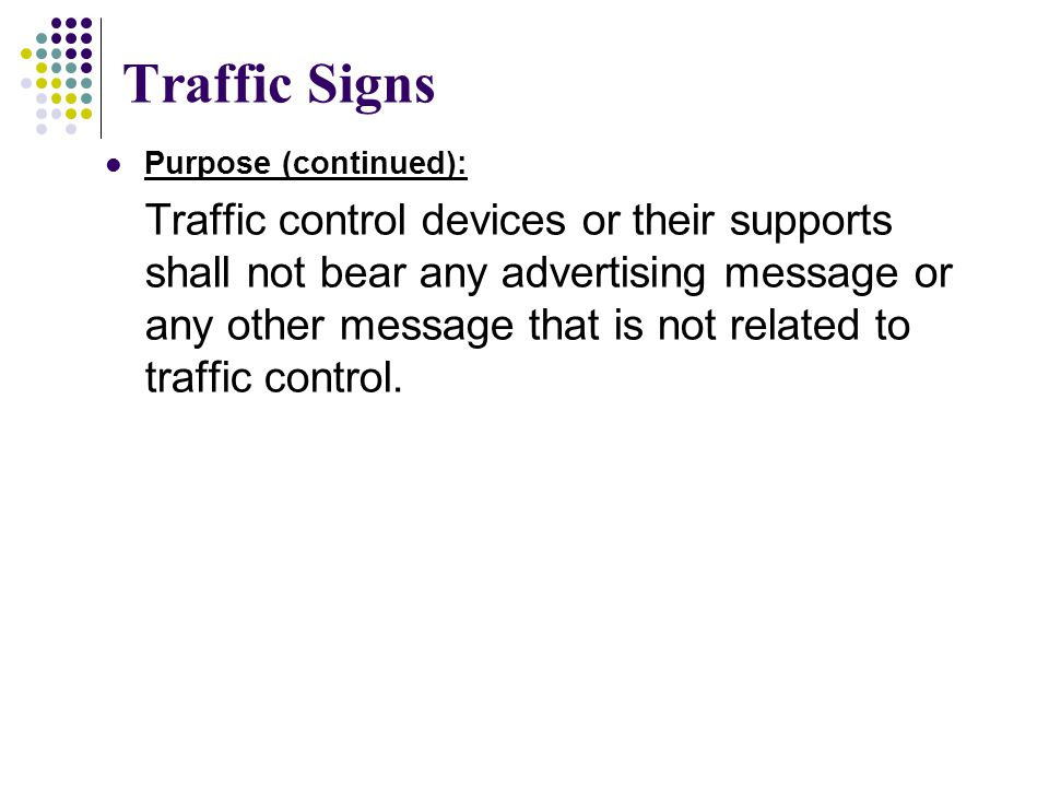 Traffic Signs Purpose (continued): Traffic control devices or their supports shall not bear any advertising message or any other message that is not r