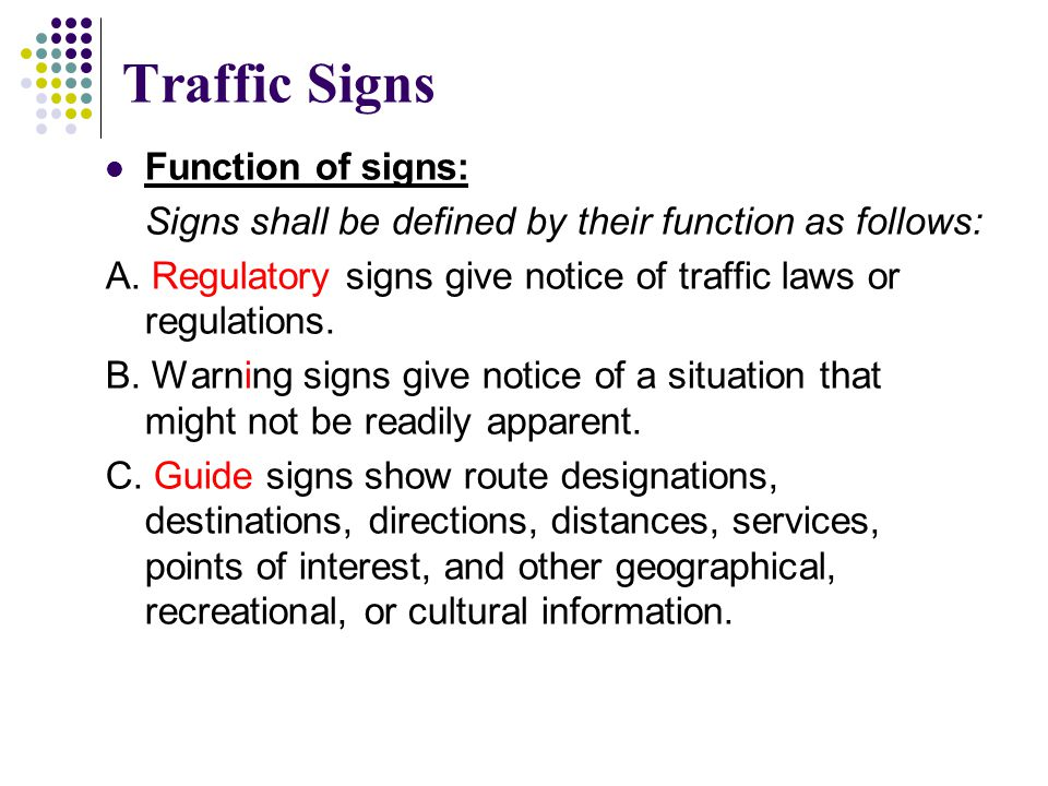 Traffic Signs Function of signs: Signs shall be defined by their function as follows: A. Regulatory signs give notice of traffic laws or regulations.