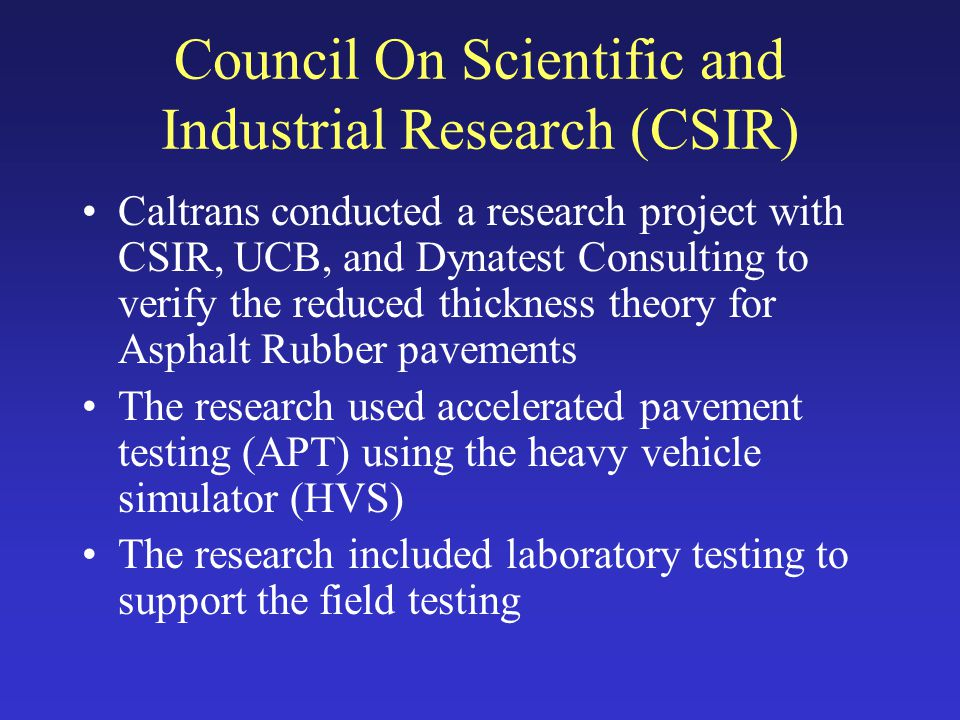 Council On Scientific and Industrial Research (CSIR) Caltrans conducted a research project with CSIR, UCB, and Dynatest Consulting to verify the reduced thickness theory for Asphalt Rubber pavements The research used accelerated pavement testing (APT) using the heavy vehicle simulator (HVS) The research included laboratory testing to support the field testing