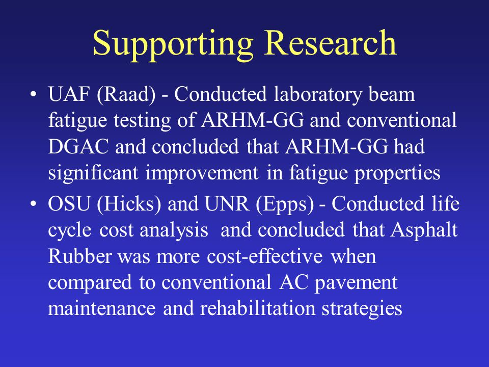 Supporting Research UAF (Raad) - Conducted laboratory beam fatigue testing of ARHM-GG and conventional DGAC and concluded that ARHM-GG had significant improvement in fatigue properties OSU (Hicks) and UNR (Epps) - Conducted life cycle cost analysis and concluded that Asphalt Rubber was more cost-effective when compared to conventional AC pavement maintenance and rehabilitation strategies