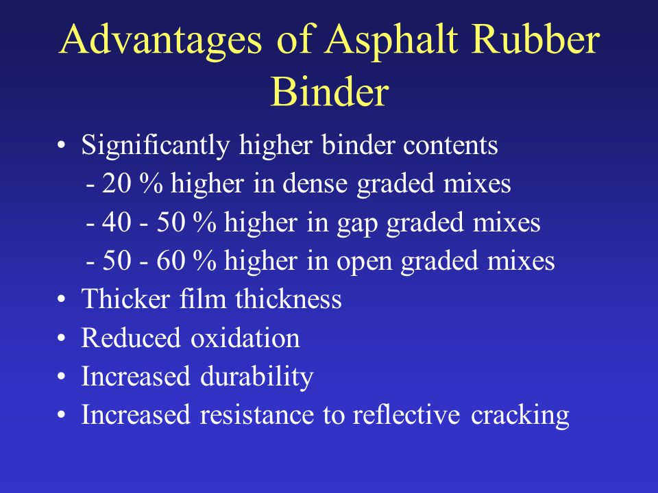 Advantages of Asphalt Rubber Binder Significantly higher binder contents - 20 % higher in dense graded mixes - 40 - 50 % higher in gap graded mixes - 50 - 60 % higher in open graded mixes Thicker film thickness Reduced oxidation Increased durability Increased resistance to reflective cracking