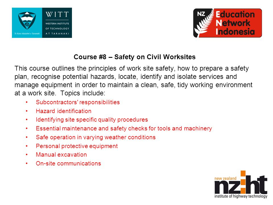 Course #8 – Safety on Civil Worksites This course outlines the principles of work site safety, how to prepare a safety plan, recognise potential hazards, locate, identify and isolate services and manage equipment in order to maintain a clean, safe, tidy working environment at a work site.