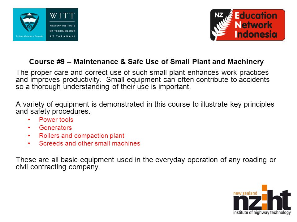 Course #9 – Maintenance & Safe Use of Small Plant and Machinery The proper care and correct use of such small plant enhances work practices and improves productivity.