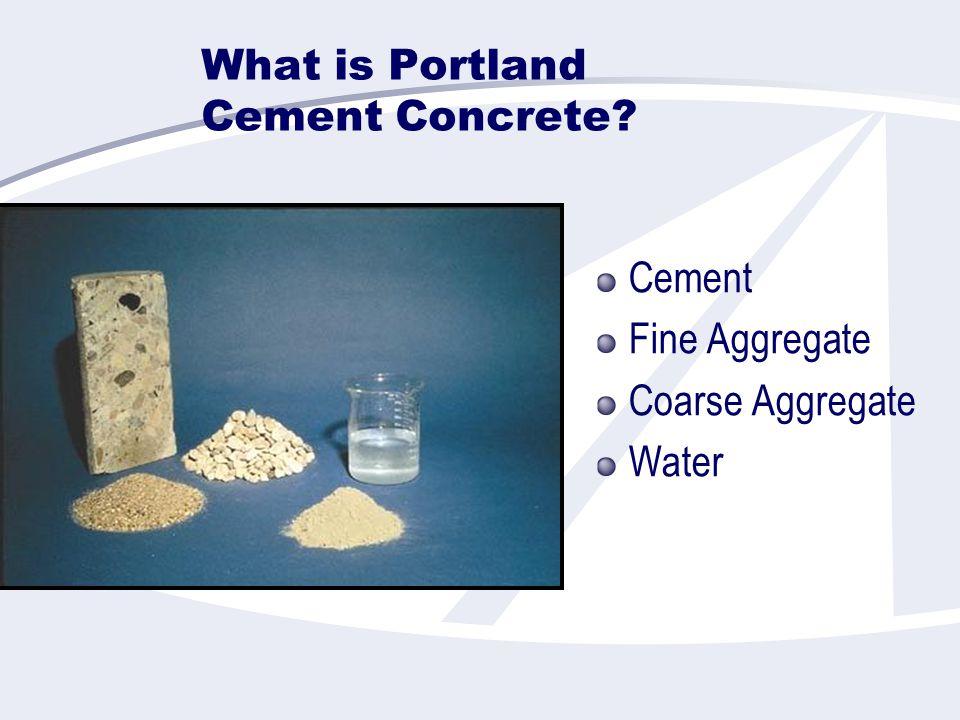 What is Portland Cement Concrete? Cement Fine Aggregate Coarse Aggregate Water