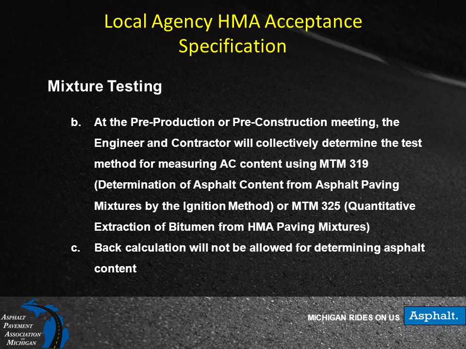 MICHIGAN RIDES ON US Local Agency HMA Acceptance Specification Mixture Testing b.At the Pre-Production or Pre-Construction meeting, the Engineer and Contractor will collectively determine the test method for measuring AC content using MTM 319 (Determination of Asphalt Content from Asphalt Paving Mixtures by the Ignition Method) or MTM 325 (Quantitative Extraction of Bitumen from HMA Paving Mixtures) c.Back calculation will not be allowed for determining asphalt content