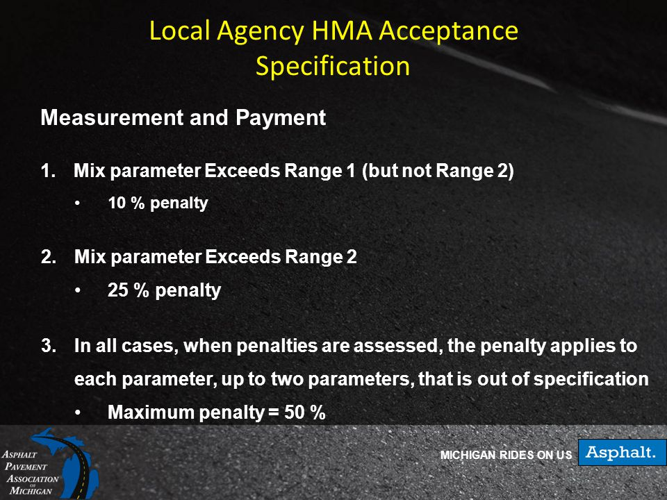 MICHIGAN RIDES ON US Local Agency HMA Acceptance Specification Measurement and Payment 1.Mix parameter Exceeds Range 1 (but not Range 2) 10 % penalty 2.Mix parameter Exceeds Range 2 25 % penalty 3.In all cases, when penalties are assessed, the penalty applies to each parameter, up to two parameters, that is out of specification Maximum penalty = 50 %