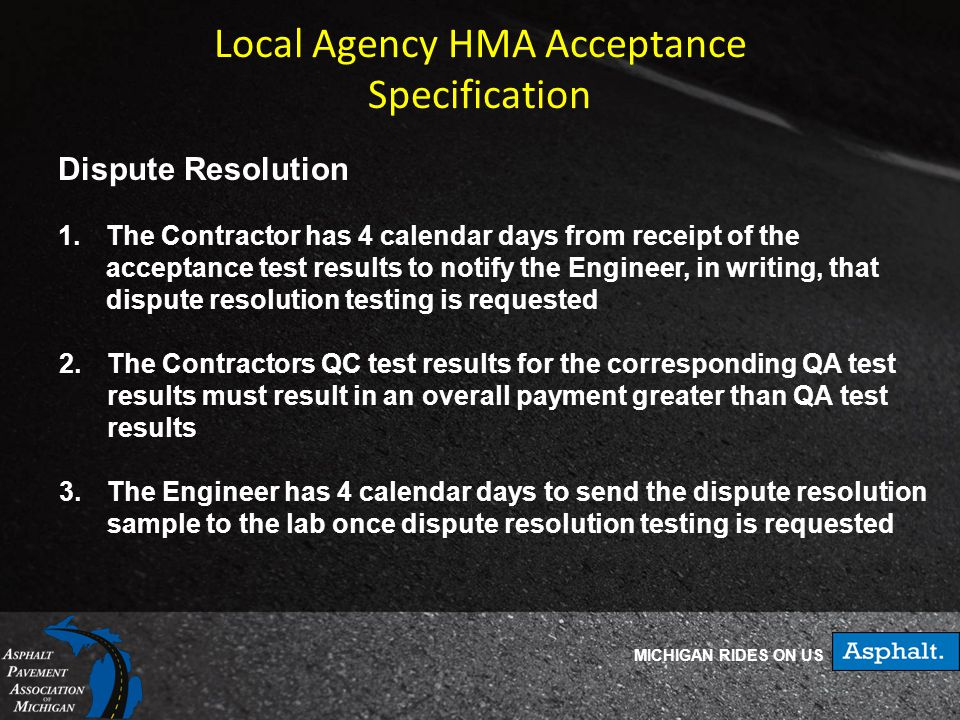 MICHIGAN RIDES ON US Local Agency HMA Acceptance Specification Dispute Resolution 1.The Contractor has 4 calendar days from receipt of the acceptance test results to notify the Engineer, in writing, that dispute resolution testing is requested 2.The Contractors QC test results for the corresponding QA test results must result in an overall payment greater than QA test results 3.The Engineer has 4 calendar days to send the dispute resolution sample to the lab once dispute resolution testing is requested
