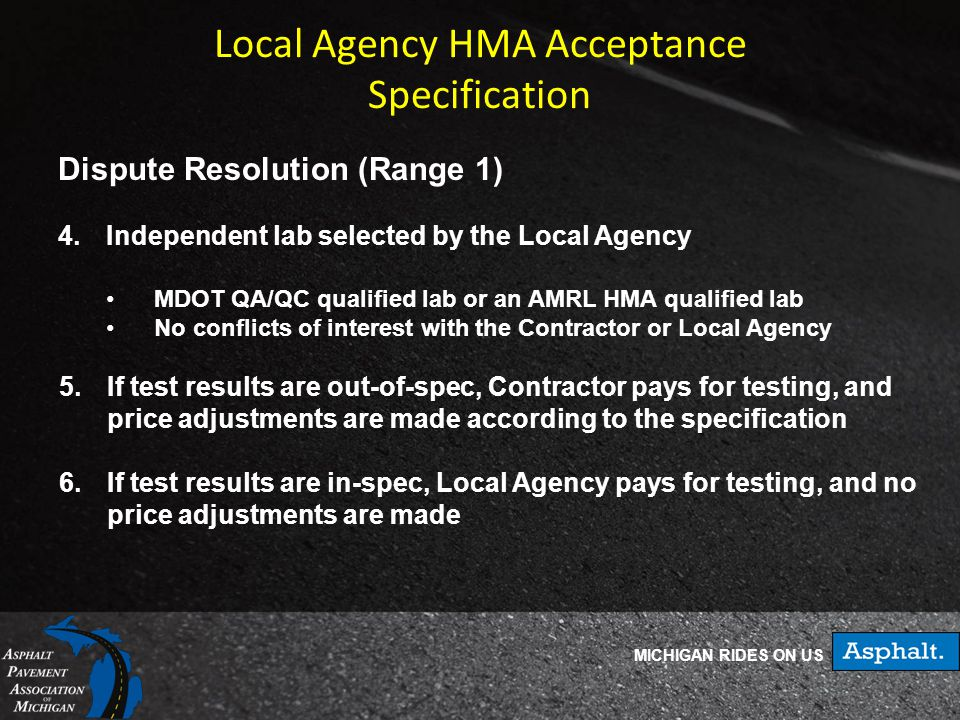 MICHIGAN RIDES ON US Local Agency HMA Acceptance Specification Dispute Resolution (Range 1) 4.Independent lab selected by the Local Agency MDOT QA/QC qualified lab or an AMRL HMA qualified lab No conflicts of interest with the Contractor or Local Agency 5.If test results are out-of-spec, Contractor pays for testing, and price adjustments are made according to the specification 6.If test results are in-spec, Local Agency pays for testing, and no price adjustments are made