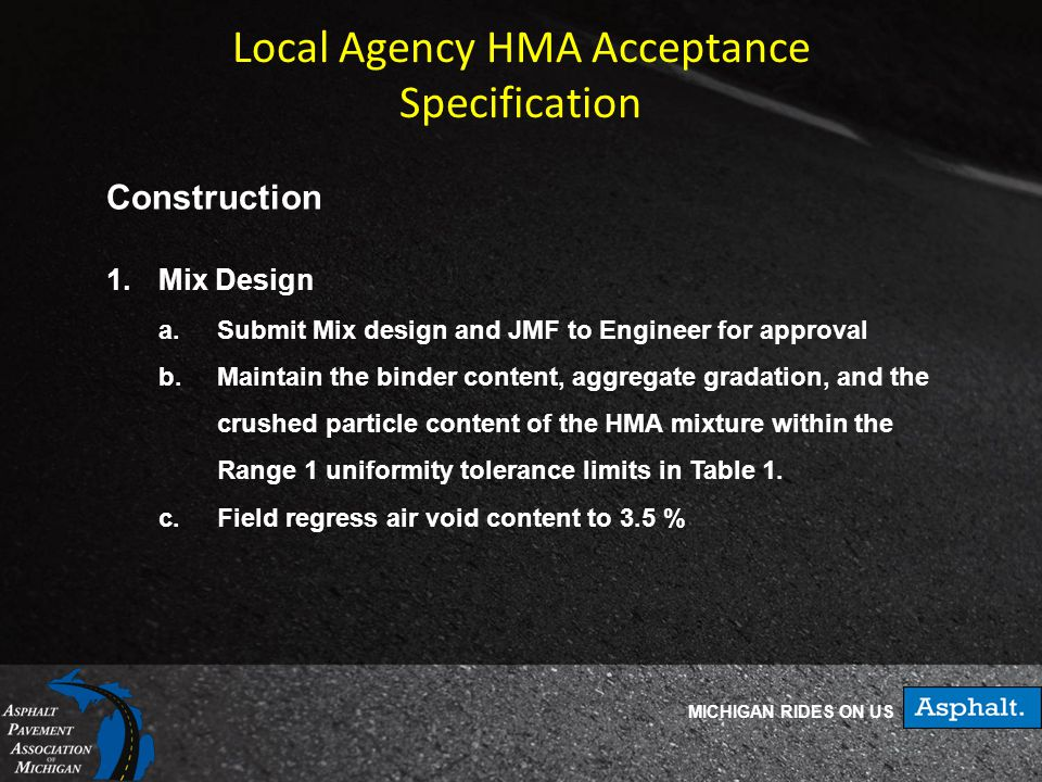 MICHIGAN RIDES ON US Local Agency HMA Acceptance Specification Construction 1.Mix Design a.Submit Mix design and JMF to Engineer for approval b.Maintain the binder content, aggregate gradation, and the crushed particle content of the HMA mixture within the Range 1 uniformity tolerance limits in Table 1.