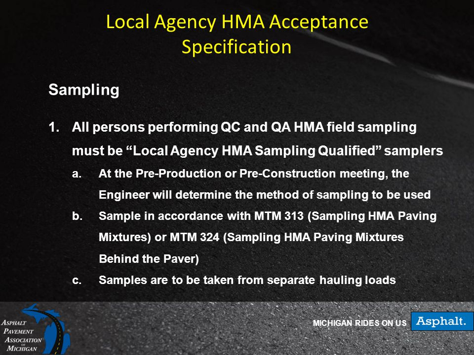 MICHIGAN RIDES ON US Local Agency HMA Acceptance Specification Sampling 1.All persons performing QC and QA HMA field sampling must be Local Agency HMA Sampling Qualified samplers a.At the Pre-Production or Pre-Construction meeting, the Engineer will determine the method of sampling to be used b.Sample in accordance with MTM 313 (Sampling HMA Paving Mixtures) or MTM 324 (Sampling HMA Paving Mixtures Behind the Paver) c.Samples are to be taken from separate hauling loads