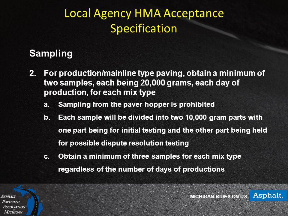 MICHIGAN RIDES ON US Local Agency HMA Acceptance Specification Sampling 2.For production/mainline type paving, obtain a minimum of two samples, each being 20,000 grams, each day of production, for each mix type a.Sampling from the paver hopper is prohibited b.Each sample will be divided into two 10,000 gram parts with one part being for initial testing and the other part being held for possible dispute resolution testing c.Obtain a minimum of three samples for each mix type regardless of the number of days of productions